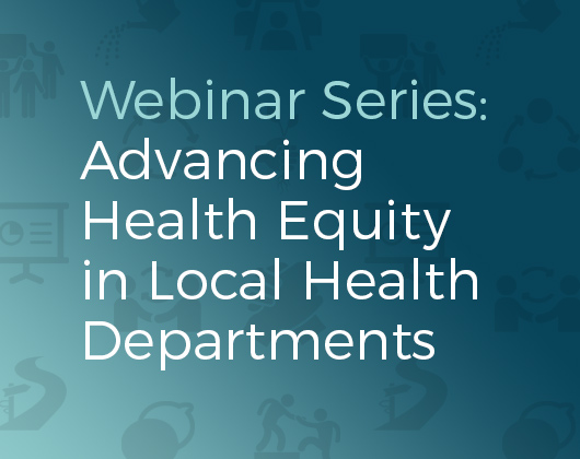 Advancing Health Equity in Local Health Departments: 4-Part Webinar Series