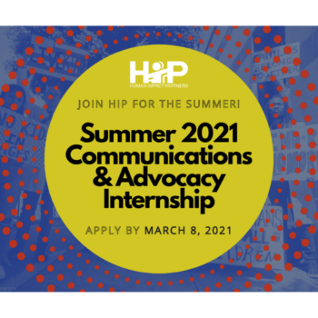 "Decorative image: Background is a lime-green sun with red rays. Overlaid text says ""Join HIP for the Summer! Summer 2021 Communications & Advocacy Internship"" Apply By March 8, 2021"