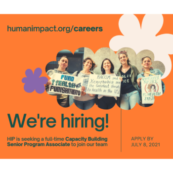 """Hiring announcement flyer: image of HIP staff holding signs advocating for racial justice and health equity, on an orange background with white and purple flower designs. Text reads """"We're hiring! HIP is seeking a full-time Capacity Building Senior Program Associate to join our team. Apply by July 8, 2021"""