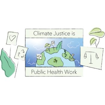 """Illustration of the earth with plants and protest signs, on a sign that reads """"Climate Justice is Public Health Work"""" bordered with three protest signs with images of a heart, the recycle icon, and scales"""